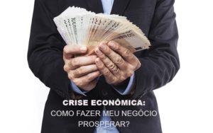 Crise Economica Como Fazer Meu Negocio Prosperar Blog Escritório Aurora - Serviços Contábeis em Campinas | Aurora Contabilidade
