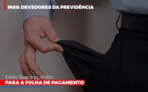 Inss Devedores Da Previdencia Estao Fora Do Credito Para Folha De Pagamento Blog Wrocha Contabilidade - Serviços Contábeis em Campinas | Aurora Contabilidade