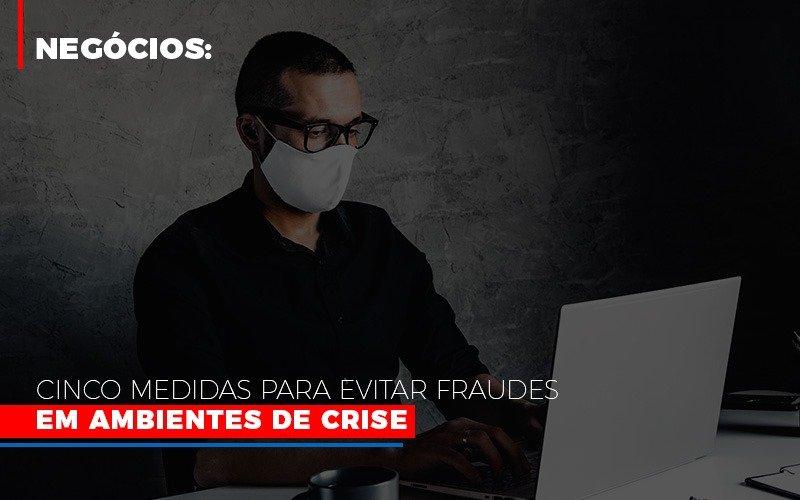 Negocios Cinco Medidas Para Evitar Fraudes Em Ambientes De Crise Blog Wrocha Contabilidade - Serviços Contábeis em Campinas | Aurora Contabilidade