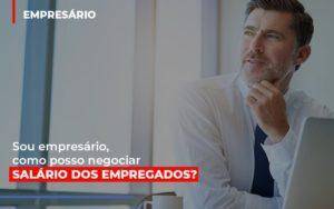 Sou Empresario Como Posso Negociar Salario Dos Empregados Blog Wrocha Contabilidade - Serviços Contábeis em Campinas | Aurora Contabilidade
