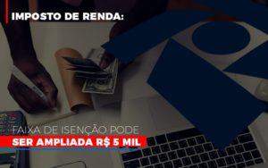 Imposto De Renda Faixa De Isencao Pode Ser Ampliada R 5 Mil - Serviços Contábeis em Campinas | Aurora Contabilidade