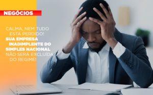 Calma Nem Tudo Esta Perdido Sua Empresa Inadimplente Do Simples Nacional Nao Sera Excluida Do Simples - Serviços Contábeis em Campinas | Aurora Contabilidade
