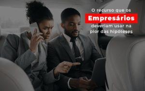 O Recurso Que Os Empresarios Deveriam Usar Na Pior Das Hipoteses - Serviços Contábeis em Campinas | Aurora Contabilidade