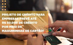 Projeto De Credito Para Empresas Preve Ate R 50 000 De Credito Por Meio De Maquininhas De Carta - Serviços Contábeis em Campinas | Aurora Contabilidade