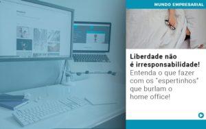 Liberdade Nao E Irresponsabilidade Entenda O Que Fazer Com Os Espertinhos Que Burlam O Home Office - Serviços Contábeis em Campinas | Aurora Contabilidade