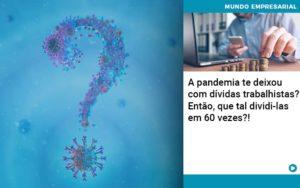 A Pandemia Te Deixou Com Dividas Trabalhistas Entao Que Tal Dividi Las Em 60 Vezes - Serviços Contábeis em Campinas | Aurora Contabilidade